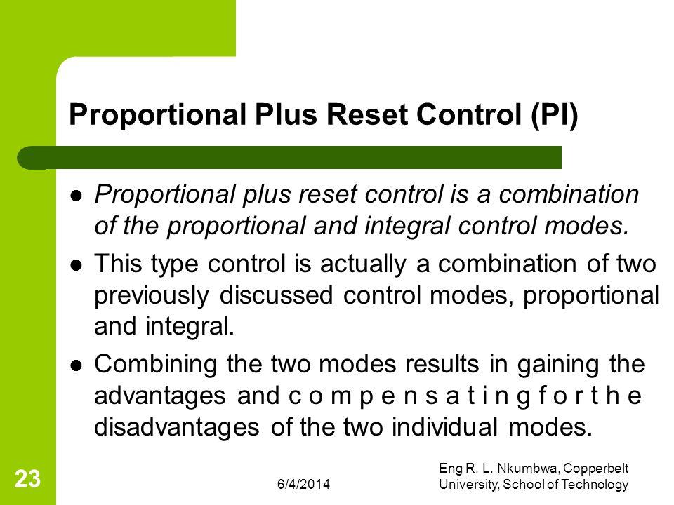 6/4/2014 Eng R. L. Nkumbwa, Copperbelt University, School of Technology 23 Proportional Plus Reset Control (PI) Proportional plus reset control is a c