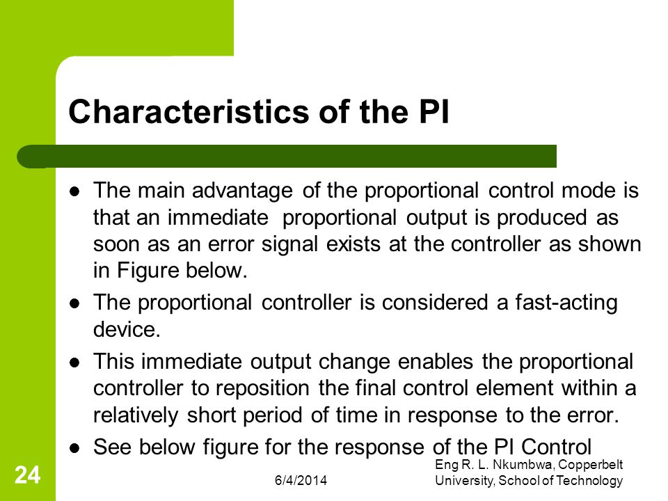 6/4/2014 Eng R. L. Nkumbwa, Copperbelt University, School of Technology 24 Characteristics of the PI The main advantage of the proportional control mo