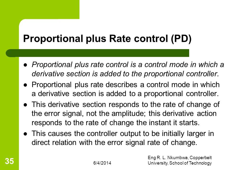 6/4/2014 Eng R. L. Nkumbwa, Copperbelt University, School of Technology 35 Proportional plus Rate control (PD) Proportional plus rate control is a con