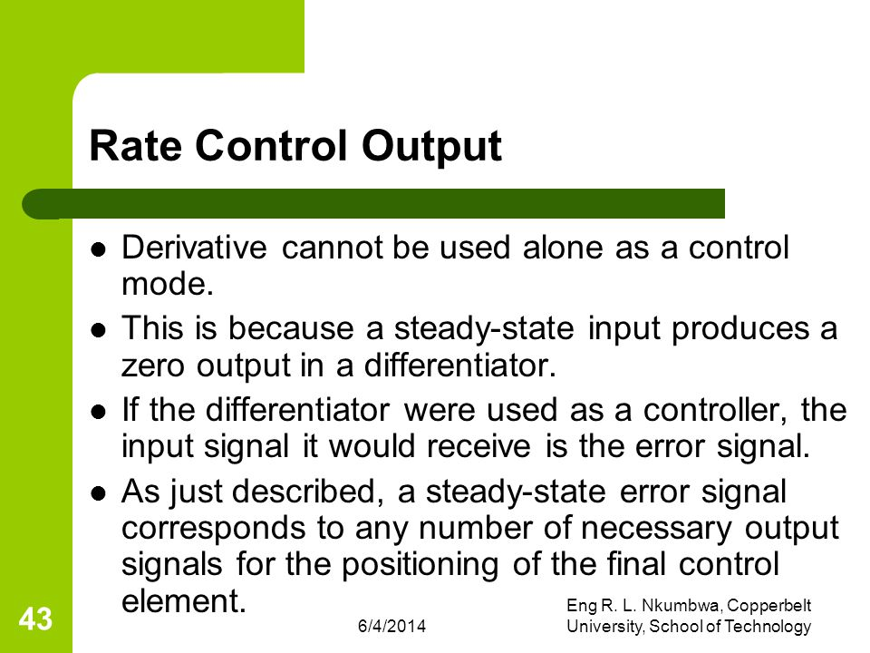 6/4/2014 Eng R. L. Nkumbwa, Copperbelt University, School of Technology 43 Rate Control Output Derivative cannot be used alone as a control mode. This