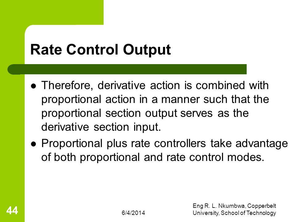 6/4/2014 Eng R. L. Nkumbwa, Copperbelt University, School of Technology 44 Rate Control Output Therefore, derivative action is combined with proportio