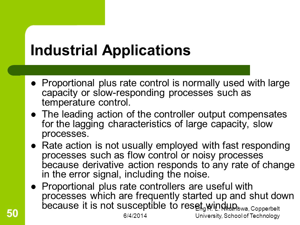 6/4/2014 Eng R. L. Nkumbwa, Copperbelt University, School of Technology 50 Industrial Applications Proportional plus rate control is normally used wit