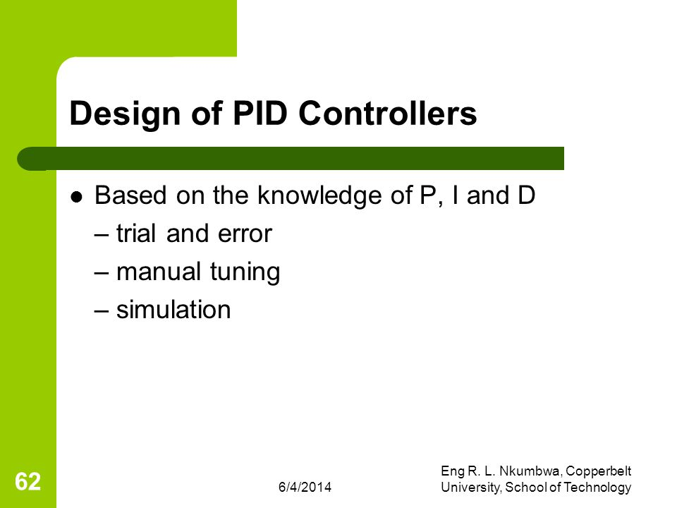 6/4/2014 Eng R. L. Nkumbwa, Copperbelt University, School of Technology 62 Design of PID Controllers Based on the knowledge of P, I and D – trial and