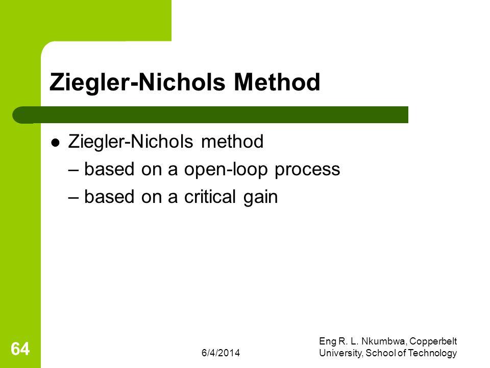 6/4/2014 Eng R. L. Nkumbwa, Copperbelt University, School of Technology 64 Ziegler-Nichols Method Ziegler-Nichols method – based on a open-loop proces
