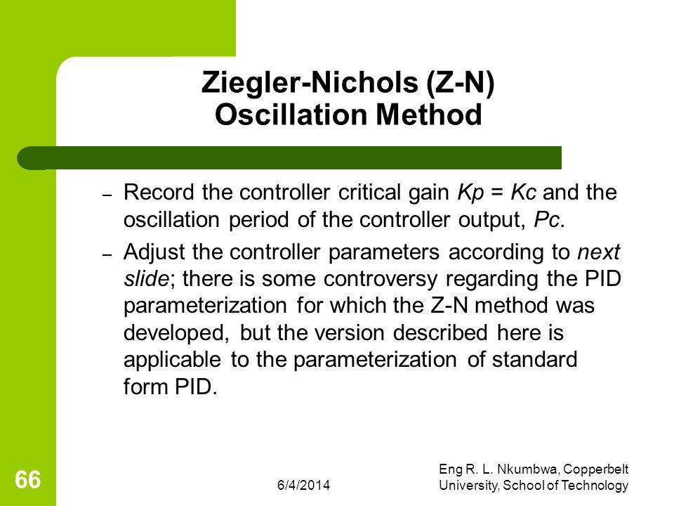 6/4/2014 Eng R. L. Nkumbwa, Copperbelt University, School of Technology 66 Ziegler-Nichols (Z-N) Oscillation Method – Record the controller critical g