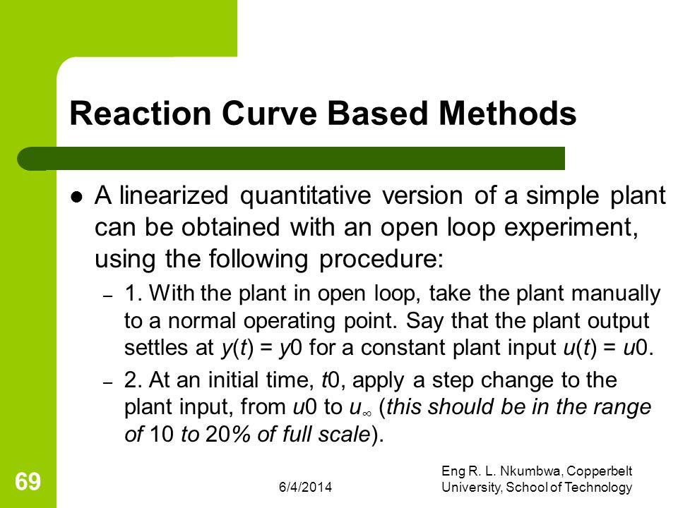 6/4/2014 Eng R. L. Nkumbwa, Copperbelt University, School of Technology 69 Reaction Curve Based Methods A linearized quantitative version of a simple