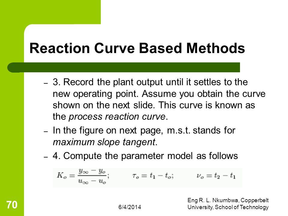 6/4/2014 Eng R. L. Nkumbwa, Copperbelt University, School of Technology 70 Reaction Curve Based Methods – 3. Record the plant output until it settles