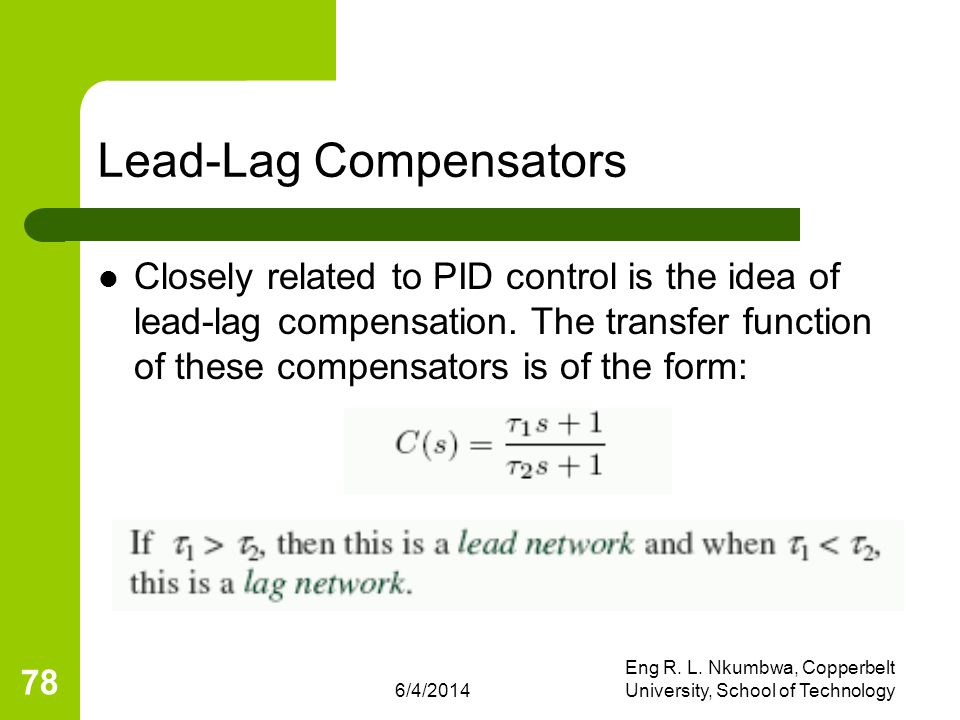 6/4/2014 Eng R. L. Nkumbwa, Copperbelt University, School of Technology 78 Lead-Lag Compensators Closely related to PID control is the idea of lead-la