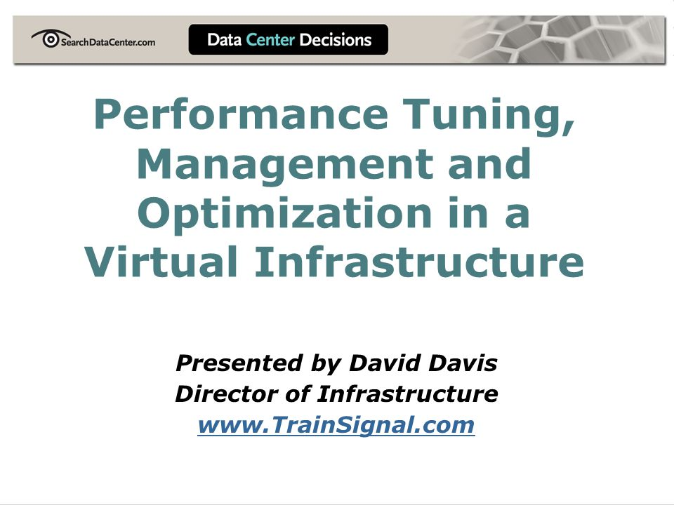 Performance Tuning, Management and Optimization in a Virtual Infrastructure Presented by David Davis Director of Infrastructure www.TrainSignal.com