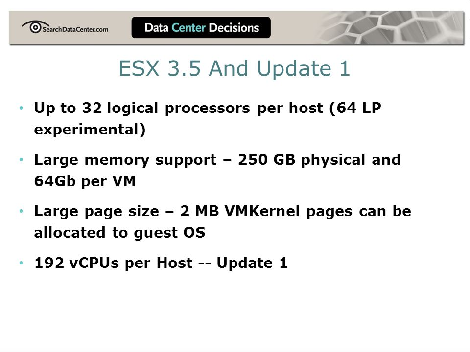 ESX 3.5 And Update 1 Up to 32 logical processors per host (64 LP experimental) Large memory support – 250 GB physical and 64Gb per VM Large page size