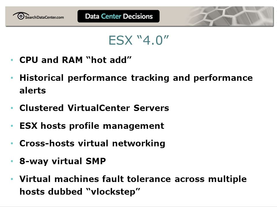 ESX 4.0 CPU and RAM hot add Historical performance tracking and performance alerts Clustered VirtualCenter Servers ESX hosts profile management Cross-