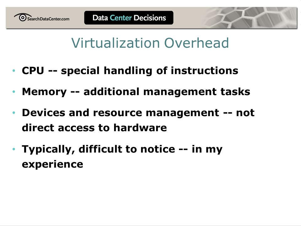 Virtualization Overhead CPU -- special handling of instructions Memory -- additional management tasks Devices and resource management -- not direct ac