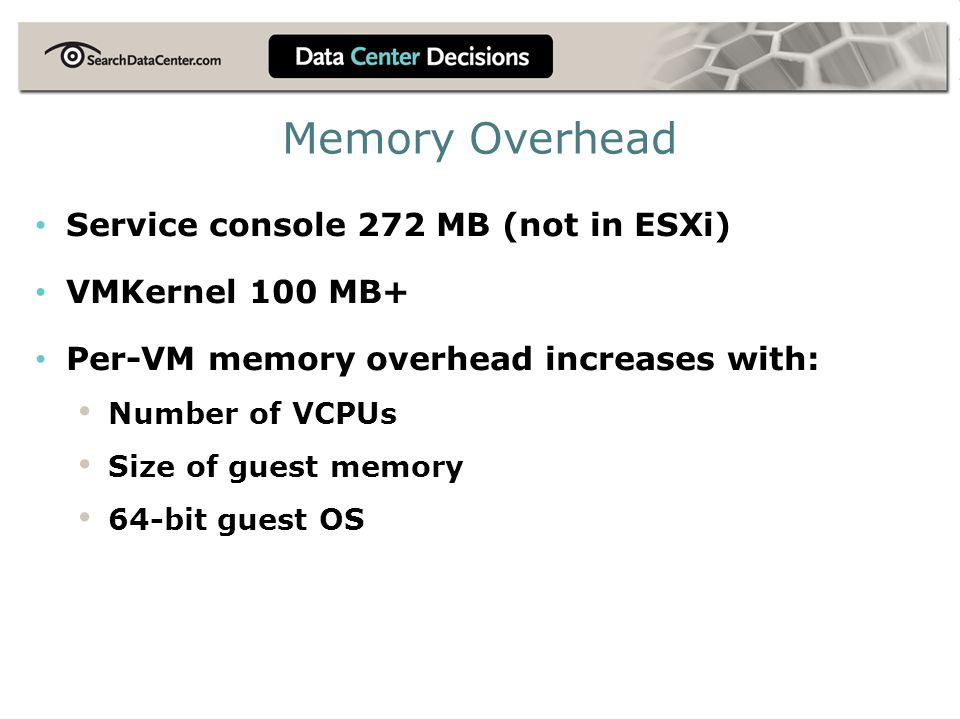 Memory Overhead Service console 272 MB (not in ESXi) VMKernel 100 MB+ Per-VM memory overhead increases with: Number of VCPUs Size of guest memory 64-b
