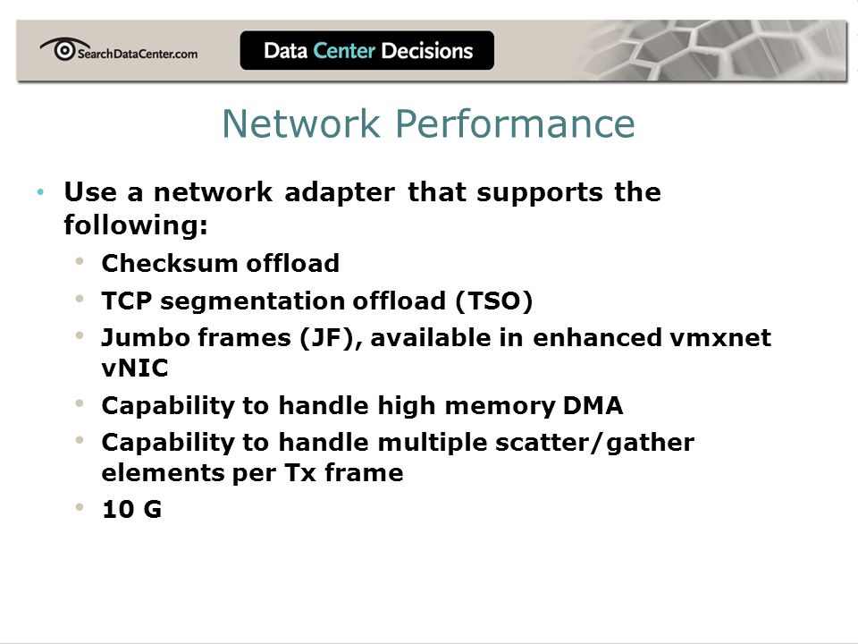 Use a network adapter that supports the following: Checksum offload TCP segmentation offload (TSO) Jumbo frames (JF), available in enhanced vmxnet vNI
