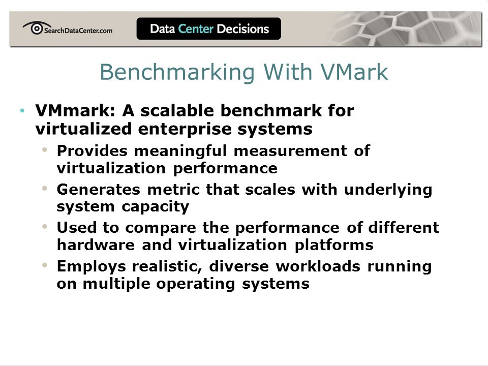 Benchmarking With VMark VMmark: A scalable benchmark for virtualized enterprise systems Provides meaningful measurement of virtualization performance