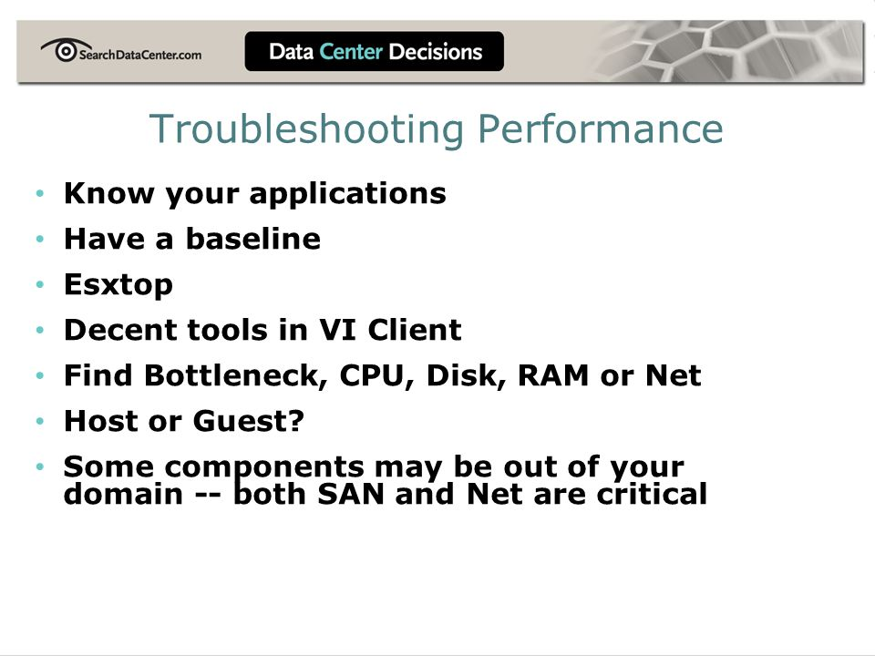 Troubleshooting Performance Know your applications Have a baseline Esxtop Decent tools in VI Client Find Bottleneck, CPU, Disk, RAM or Net Host or Gue