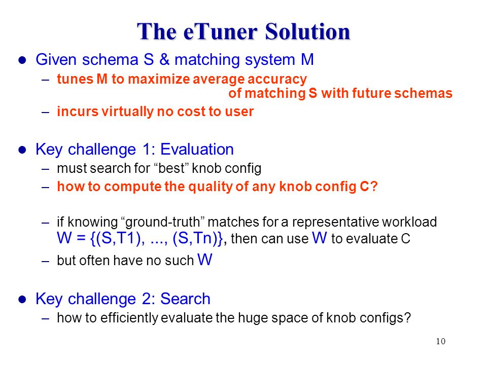 10 The eTuner Solution Given schema S & matching system M –tunes M to maximize average accuracy of matching S with future schemas –incurs virtually no