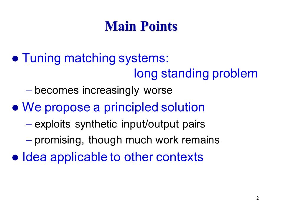 2 Main Points Tuning matching systems: long standing problem –becomes increasingly worse We propose a principled solution –exploits synthetic input/output pairs –promising, though much work remains Idea applicable to other contexts