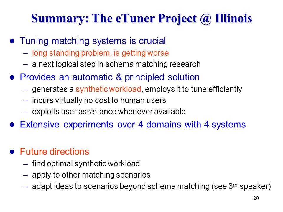 20 Summary: The eTuner Illinois Tuning matching systems is crucial –long standing problem, is getting worse –a next logical step in schema matching research Provides an automatic & principled solution –generates a synthetic workload, employs it to tune efficiently –incurs virtually no cost to human users –exploits user assistance whenever available Extensive experiments over 4 domains with 4 systems Future directions –find optimal synthetic workload –apply to other matching scenarios –adapt ideas to scenarios beyond schema matching (see 3 rd speaker)