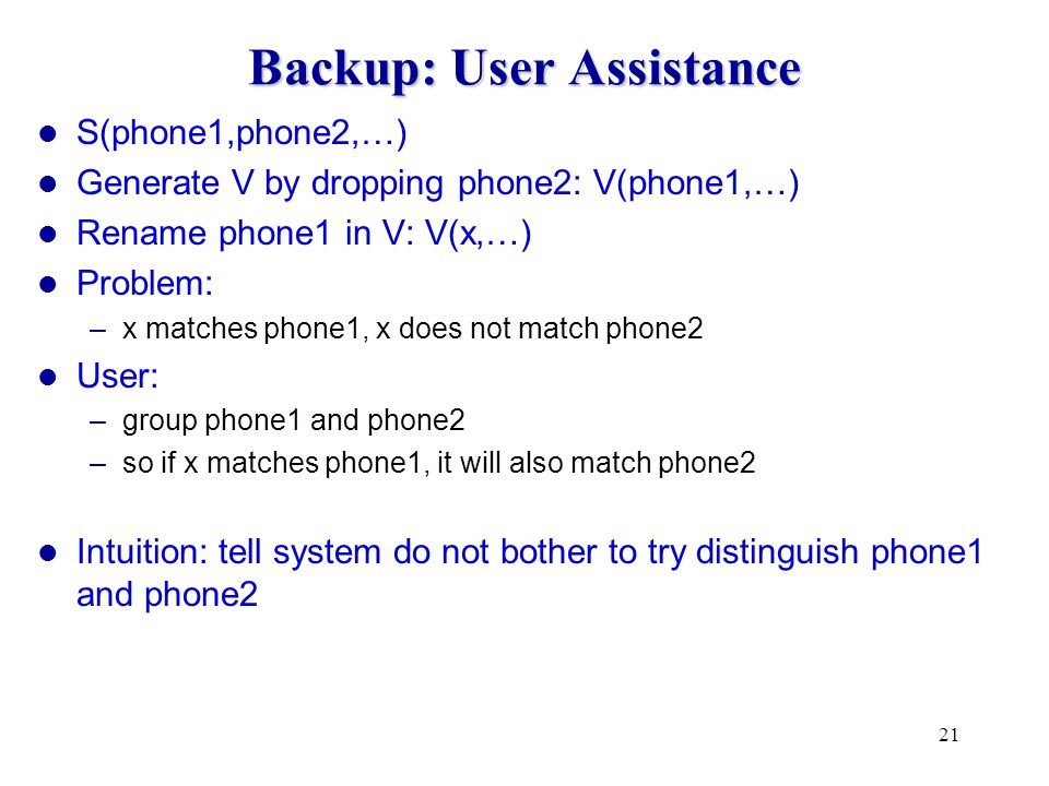 21 Backup: User Assistance S(phone1,phone2,…) Generate V by dropping phone2: V(phone1,…) Rename phone1 in V: V(x,…) Problem: –x matches phone1, x does not match phone2 User: –group phone1 and phone2 –so if x matches phone1, it will also match phone2 Intuition: tell system do not bother to try distinguish phone1 and phone2