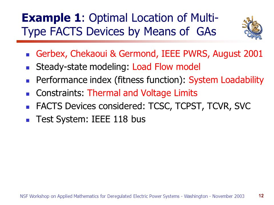 NSF Workshop on Applied Mathematics for Deregulated Electric Power Systems - Washington - November 2003 12 Example 1: Optimal Location of Multi- Type FACTS Devices by Means of GAs Gerbex, Chekaoui & Germond, IEEE PWRS, August 2001 Steady-state modeling: Load Flow model Performance index (fitness function): System Loadability Constraints: Thermal and Voltage Limits FACTS Devices considered: TCSC, TCPST, TCVR, SVC Test System: IEEE 118 bus