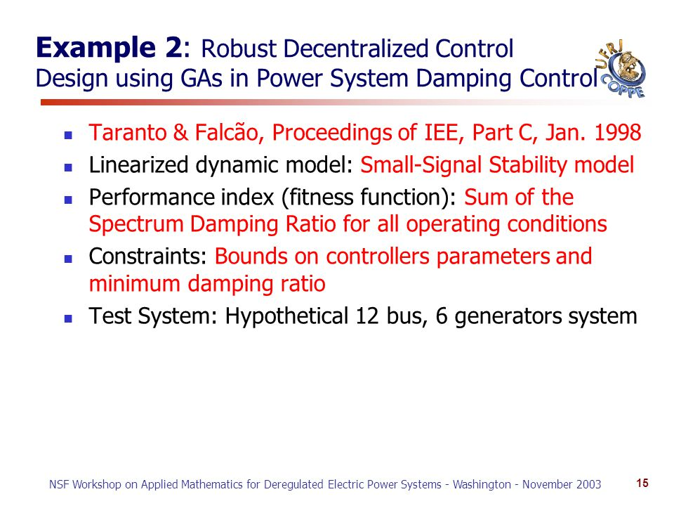 NSF Workshop on Applied Mathematics for Deregulated Electric Power Systems - Washington - November 2003 15 Example 2: Robust Decentralized Control Design using GAs in Power System Damping Control Taranto & Falcão, Proceedings of IEE, Part C, Jan.