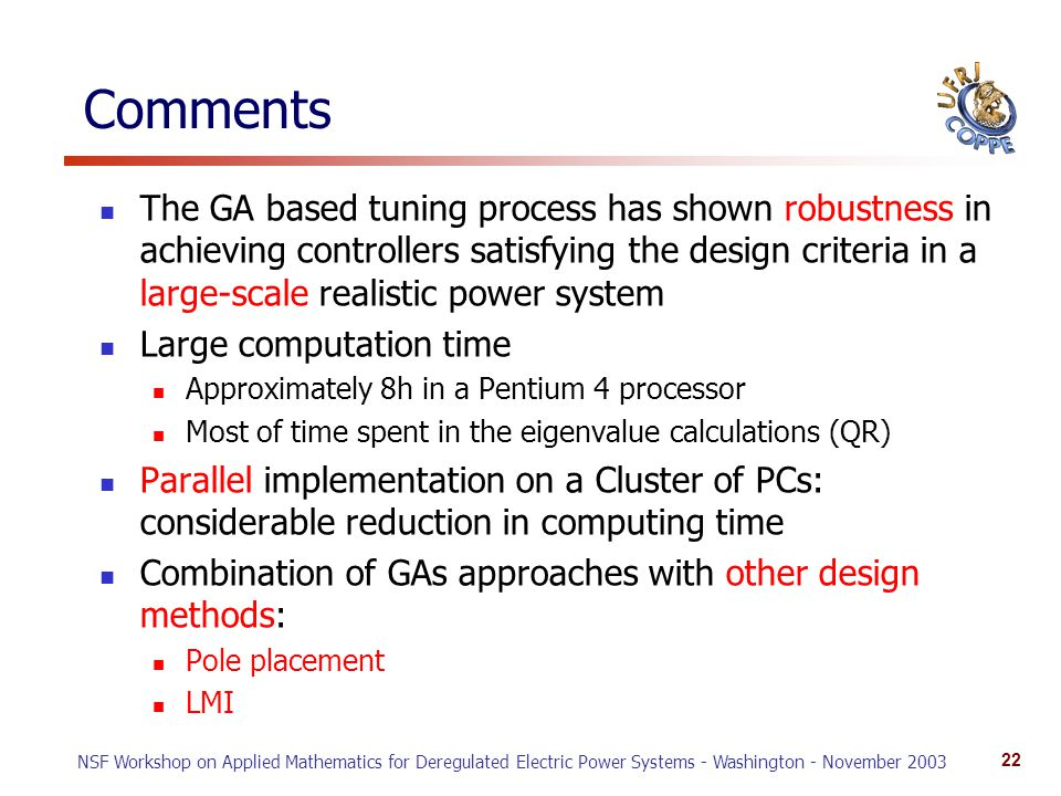 NSF Workshop on Applied Mathematics for Deregulated Electric Power Systems - Washington - November 2003 22 Comments The GA based tuning process has shown robustness in achieving controllers satisfying the design criteria in a large-scale realistic power system Large computation time Approximately 8h in a Pentium 4 processor Most of time spent in the eigenvalue calculations (QR) Parallel implementation on a Cluster of PCs: considerable reduction in computing time Combination of GAs approaches with other design methods: Pole placement LMI