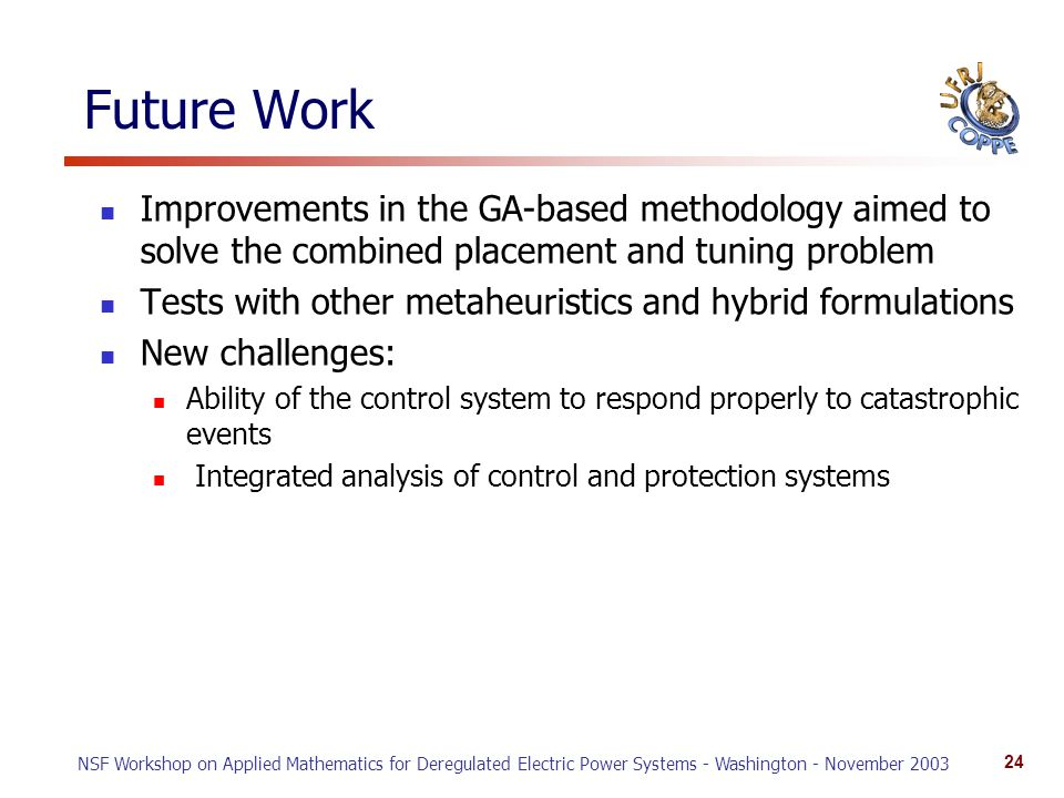 NSF Workshop on Applied Mathematics for Deregulated Electric Power Systems - Washington - November 2003 24 Future Work Improvements in the GA-based methodology aimed to solve the combined placement and tuning problem Tests with other metaheuristics and hybrid formulations New challenges: Ability of the control system to respond properly to catastrophic events Integrated analysis of control and protection systems