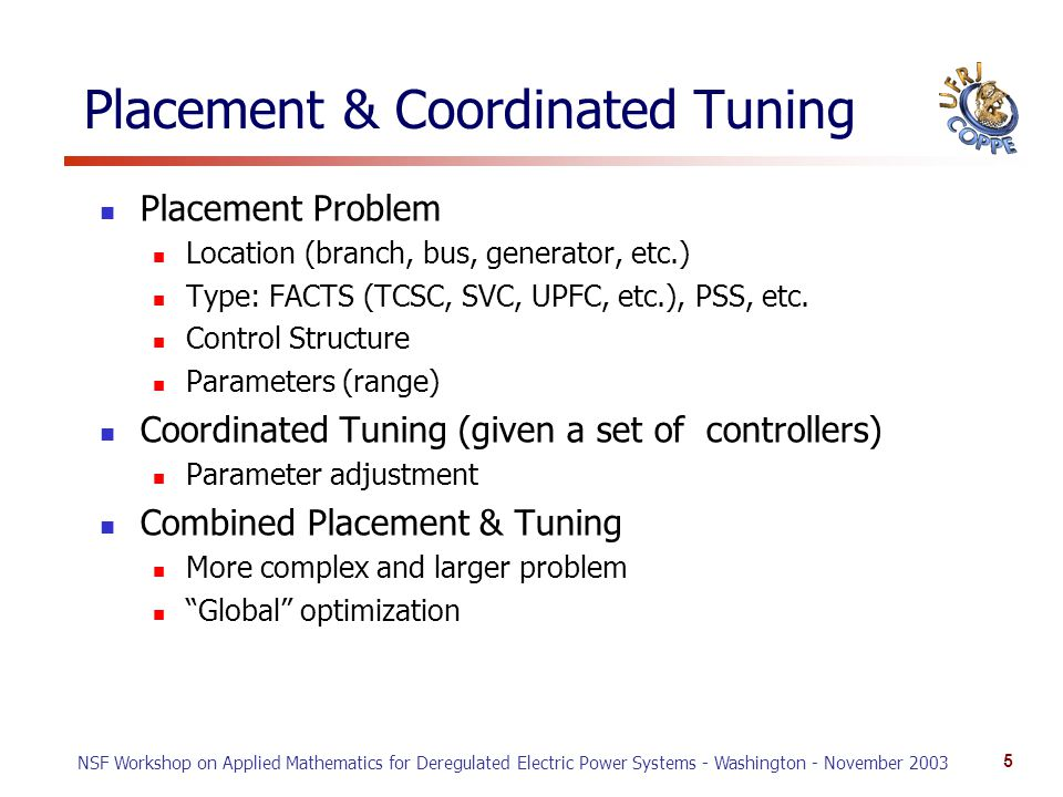 NSF Workshop on Applied Mathematics for Deregulated Electric Power Systems - Washington - November 2003 5 Placement & Coordinated Tuning Placement Problem Location (branch, bus, generator, etc.) Type: FACTS (TCSC, SVC, UPFC, etc.), PSS, etc.