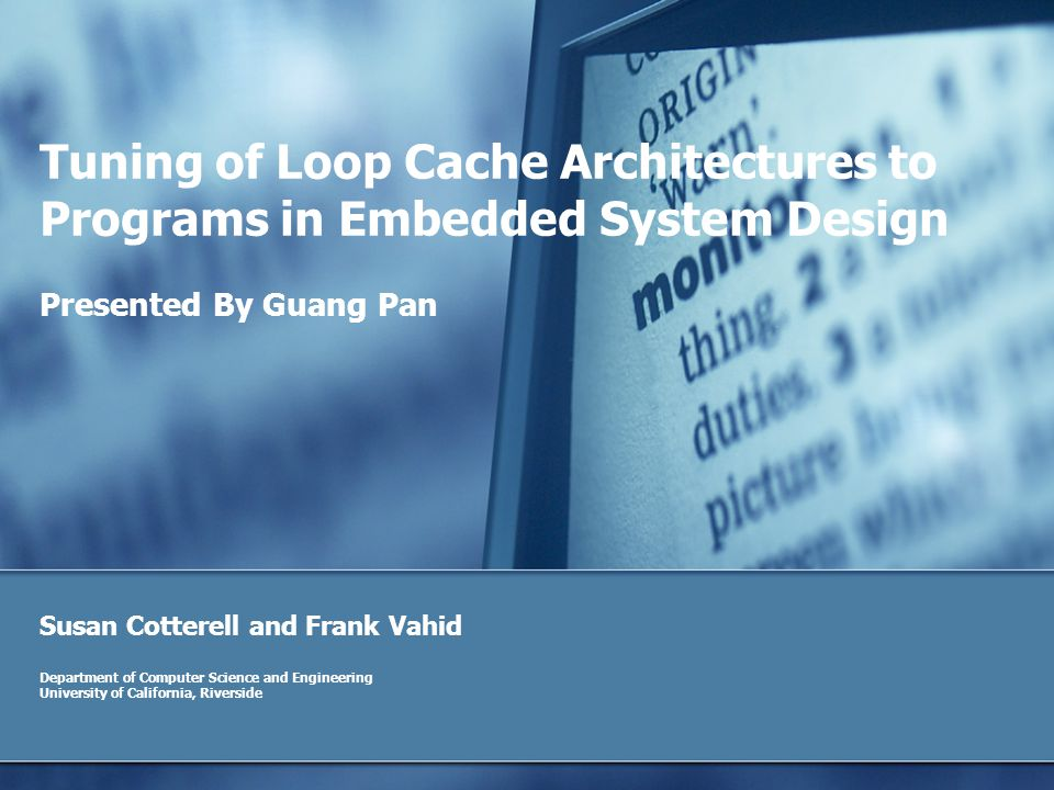 Tuning of Loop Cache Architectures to Programs in Embedded System Design Susan Cotterell and Frank Vahid Department of Computer Science and Engineering University of California, Riverside Presented By Guang Pan
