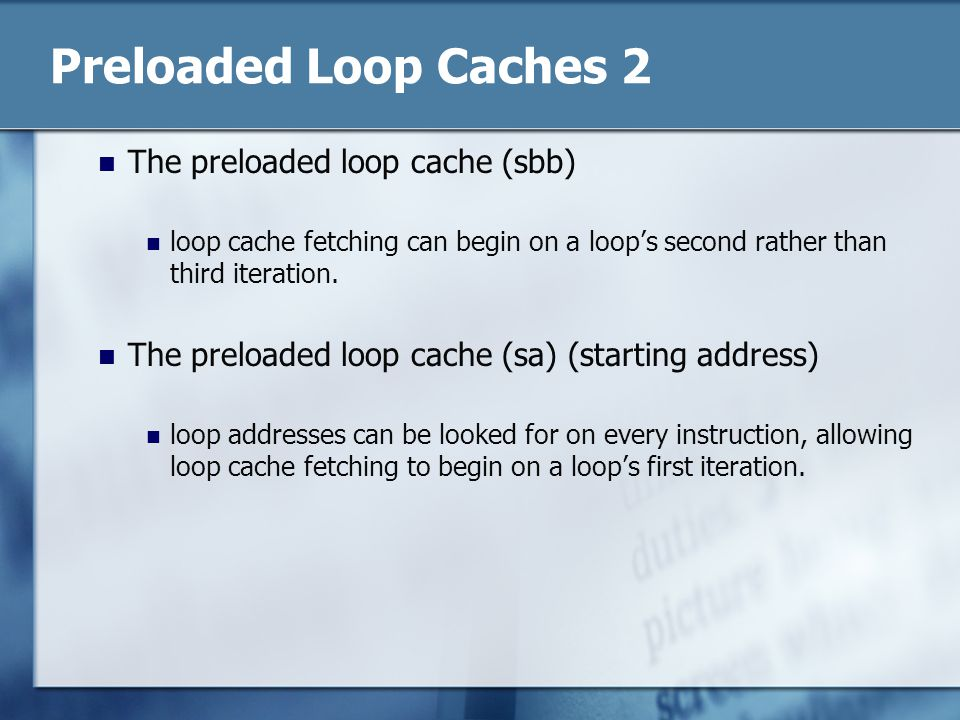 Preloaded Loop Caches 2 The preloaded loop cache (sbb) loop cache fetching can begin on a loops second rather than third iteration.