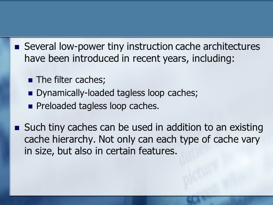 Several low-power tiny instruction cache architectures have been introduced in recent years, including: The filter caches; Dynamically-loaded tagless