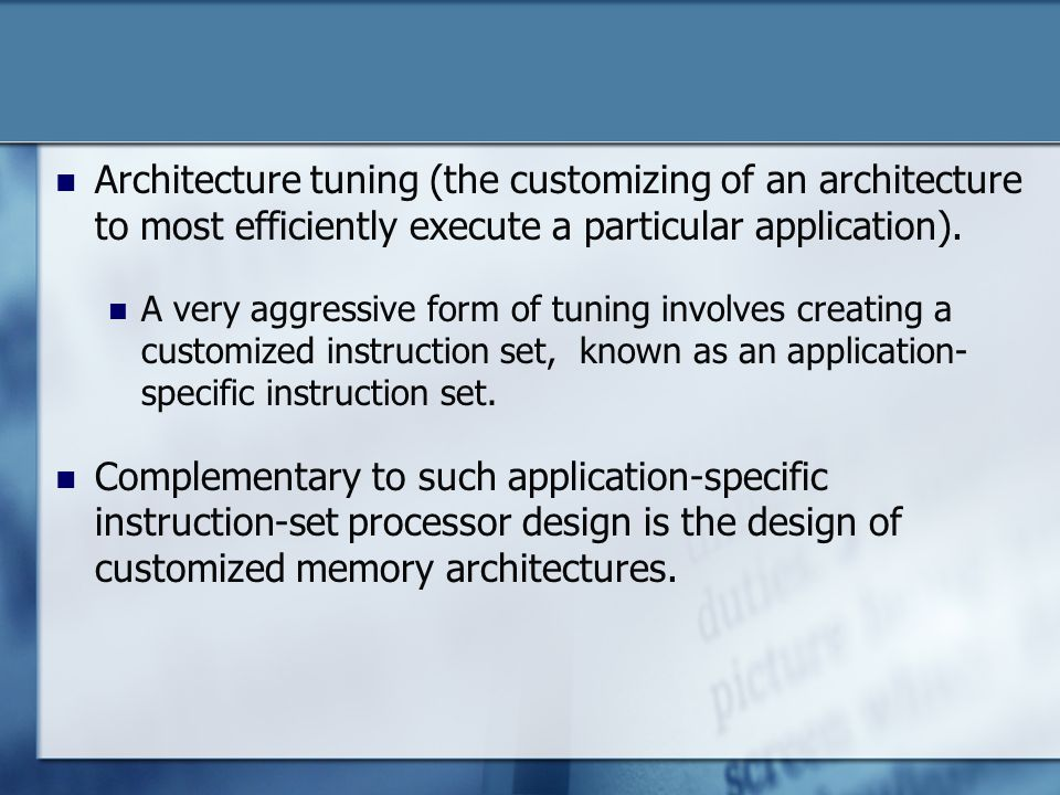 Architecture tuning (the customizing of an architecture to most efficiently execute a particular application). A very aggressive form of tuning involv