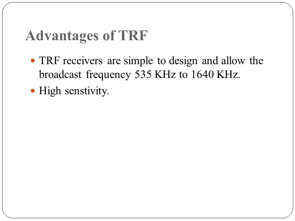 Advantages of TRF TRF receivers are simple to design and allow the broadcast frequency 535 KHz to 1640 KHz. High senstivity.