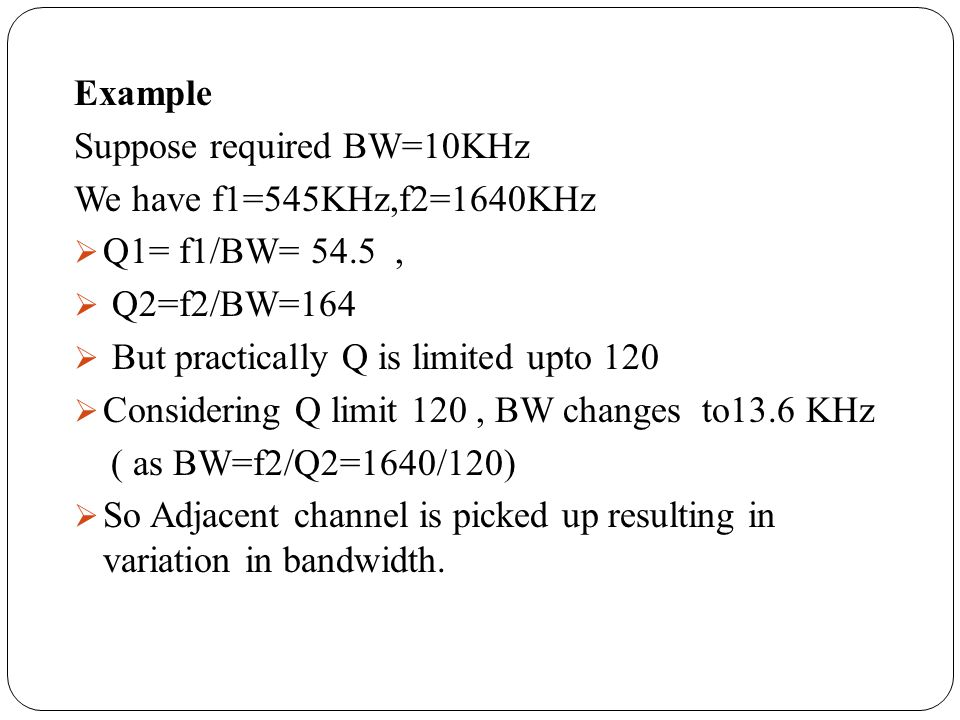 Example Suppose required BW=10KHz We have f1=545KHz,f2=1640KHz Q1= f1/BW= 54.5, Q2=f2/BW=164 But practically Q is limited upto 120 Considering Q limit