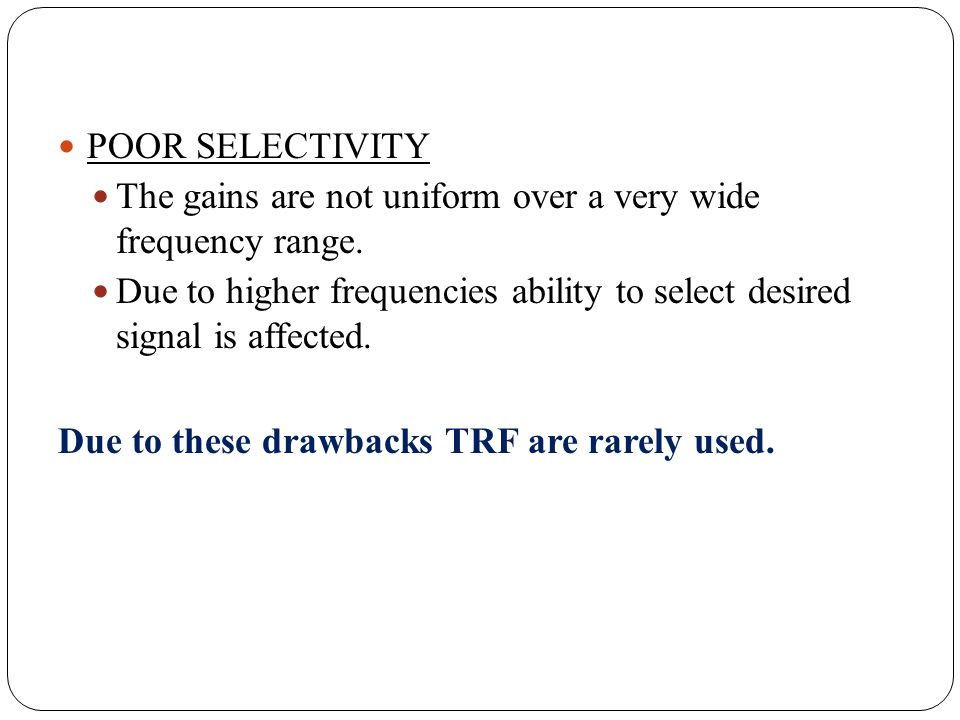 POOR SELECTIVITY The gains are not uniform over a very wide frequency range. Due to higher frequencies ability to select desired signal is affected. D