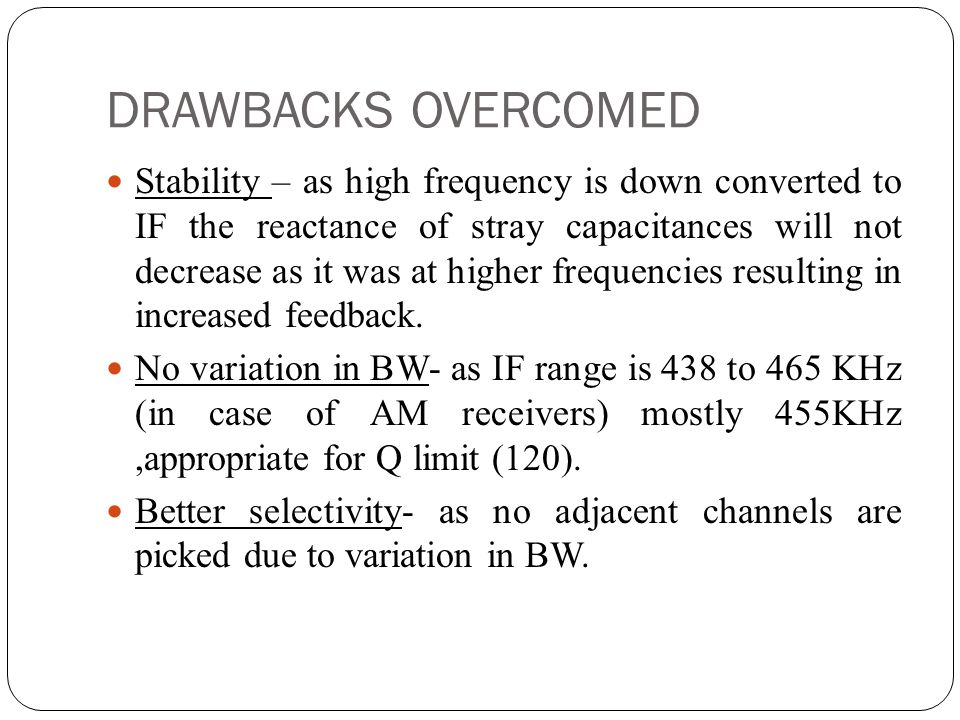 DRAWBACKS OVERCOMED Stability – as high frequency is down converted to IF the reactance of stray capacitances will not decrease as it was at higher fr