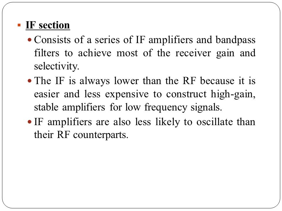 IF section Consists of a series of IF amplifiers and bandpass filters to achieve most of the receiver gain and selectivity. The IF is always lower tha
