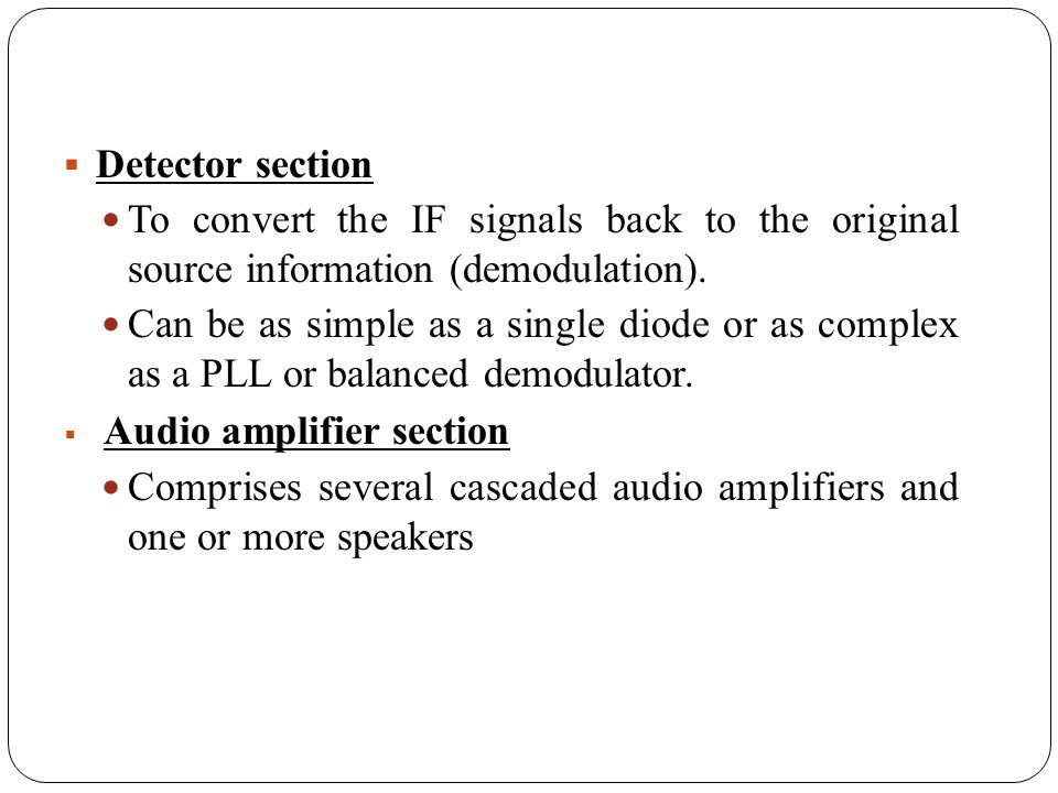 Detector section To convert the IF signals back to the original source information (demodulation). Can be as simple as a single diode or as complex as