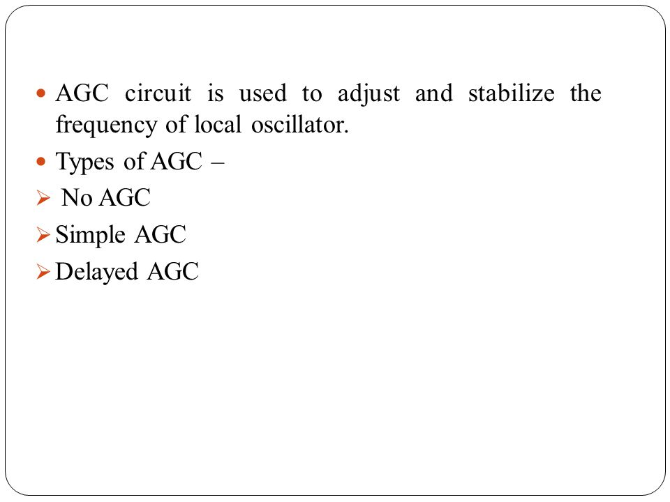 AGC circuit is used to adjust and stabilize the frequency of local oscillator. Types of AGC – No AGC Simple AGC Delayed AGC