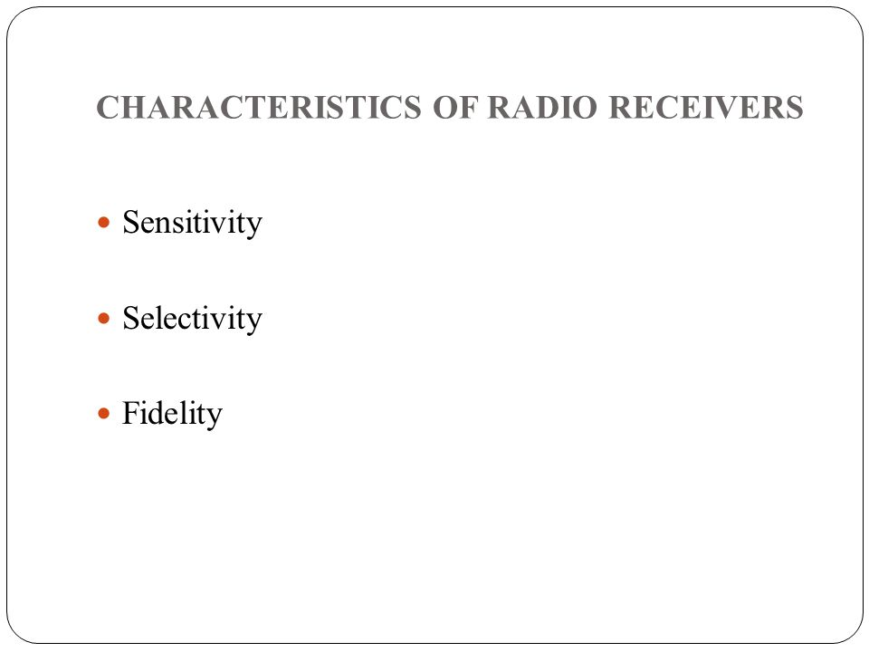 CHARACTERISTICS OF RADIO RECEIVERS Sensitivity Selectivity Fidelity