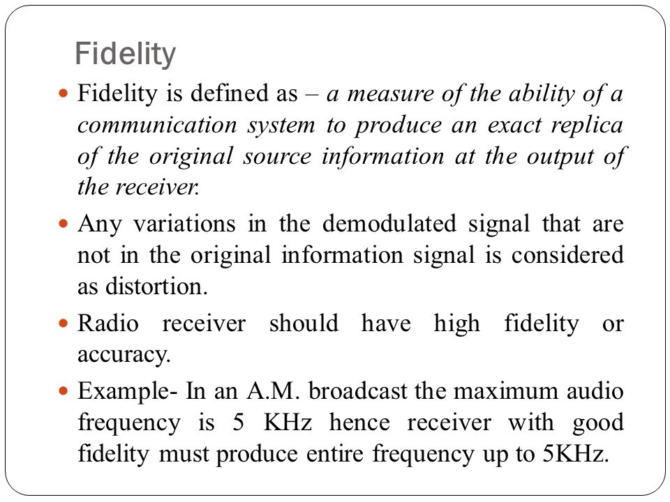 Fidelity Fidelity is defined as – a measure of the ability of a communication system to produce an exact replica of the original source information at