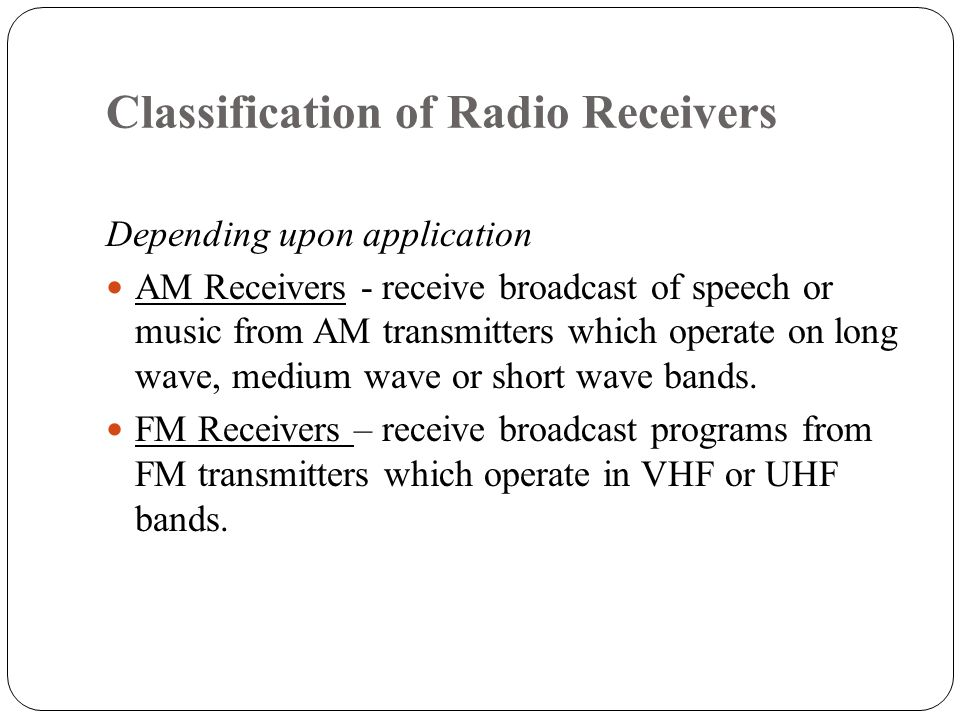 Classification of Radio Receivers Depending upon application AM Receivers - receive broadcast of speech or music from AM transmitters which operate on