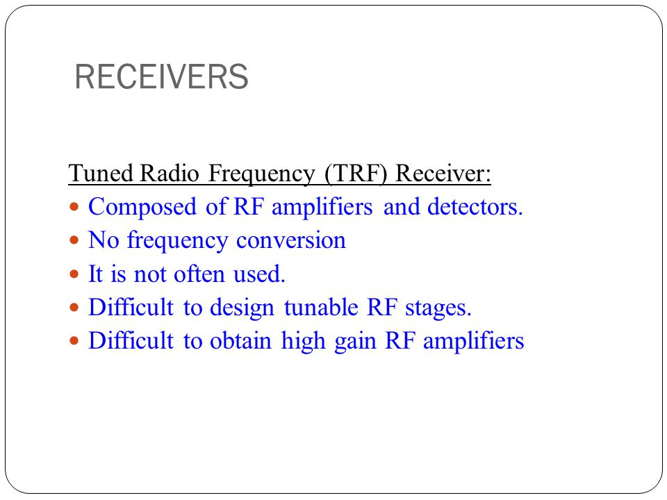 RECEIVERS Tuned Radio Frequency (TRF) Receiver: Composed of RF amplifiers and detectors. No frequency conversion It is not often used. Difficult to de