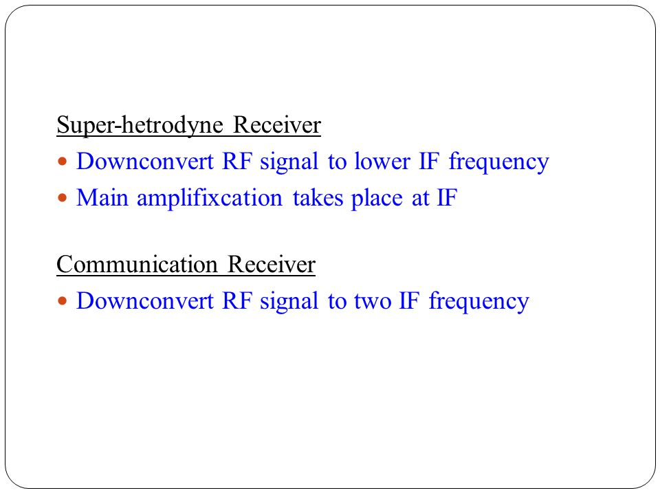 Super-hetrodyne Receiver Downconvert RF signal to lower IF frequency Main amplifixcation takes place at IF Communication Receiver Downconvert RF signa