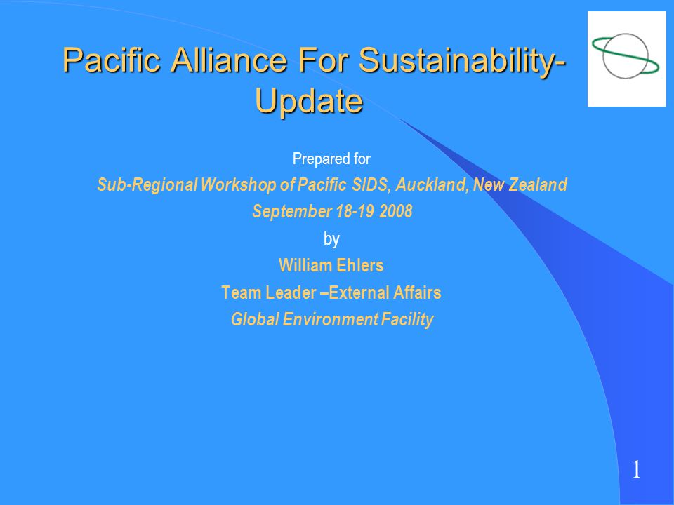 1 Pacific Alliance For Sustainability- Update Pacific Alliance For Sustainability- Update Prepared for Sub-Regional Workshop of Pacific SIDS, Auckland, New Zealand September 18-19 2008 by William Ehlers Team Leader –External Affairs Global Environment Facility