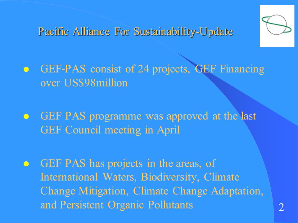 2 l GEF-PAS consist of 24 projects, GEF Financing over US$98million l GEF PAS programme was approved at the last GEF Council meeting in April l GEF PAS has projects in the areas, of International Waters, Biodiversity, Climate Change Mitigation, Climate Change Adaptation, and Persistent Organic Pollutants Pacific Alliance For Sustainability-Update