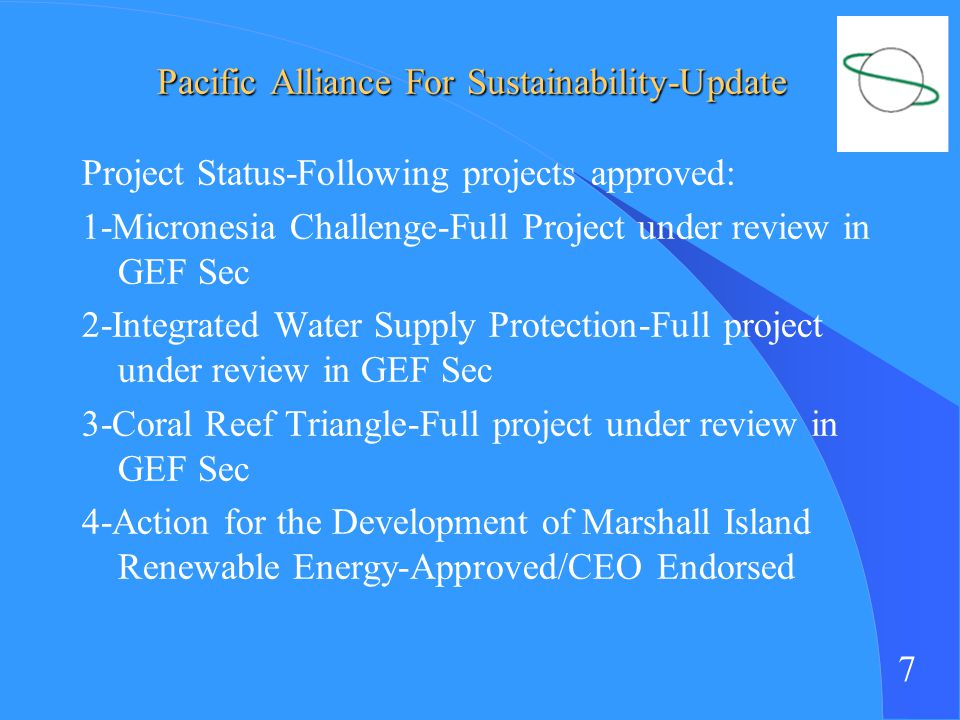 7 Pacific Alliance For Sustainability-Update Project Status-Following projects approved: 1-Micronesia Challenge-Full Project under review in GEF Sec 2-Integrated Water Supply Protection-Full project under review in GEF Sec 3-Coral Reef Triangle-Full project under review in GEF Sec 4-Action for the Development of Marshall Island Renewable Energy-Approved/CEO Endorsed