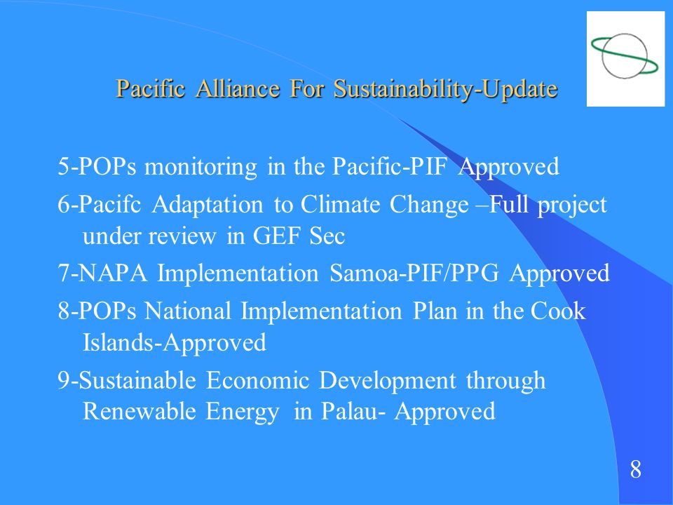 8 Pacific Alliance For Sustainability-Update 5-POPs monitoring in the Pacific-PIF Approved 6-Pacifc Adaptation to Climate Change –Full project under review in GEF Sec 7-NAPA Implementation Samoa-PIF/PPG Approved 8-POPs National Implementation Plan in the Cook Islands-Approved 9-Sustainable Economic Development through Renewable Energy in Palau- Approved