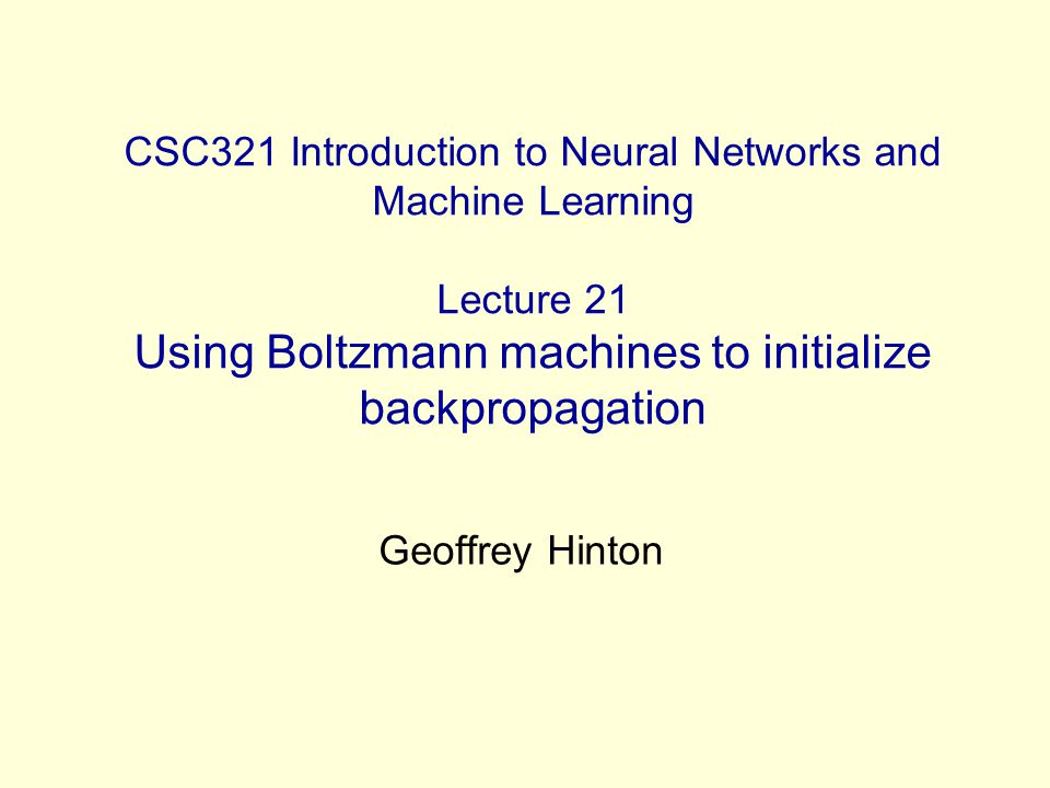 CSC321 Introduction to Neural Networks and Machine Learning Lecture 21 Using Boltzmann machines to initialize backpropagation Geoffrey Hinton